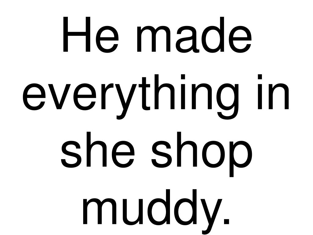 He made everything in she shop muddy.