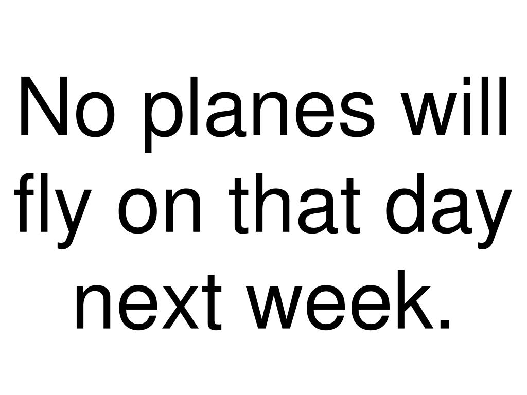 No planes will fly on that day next week.