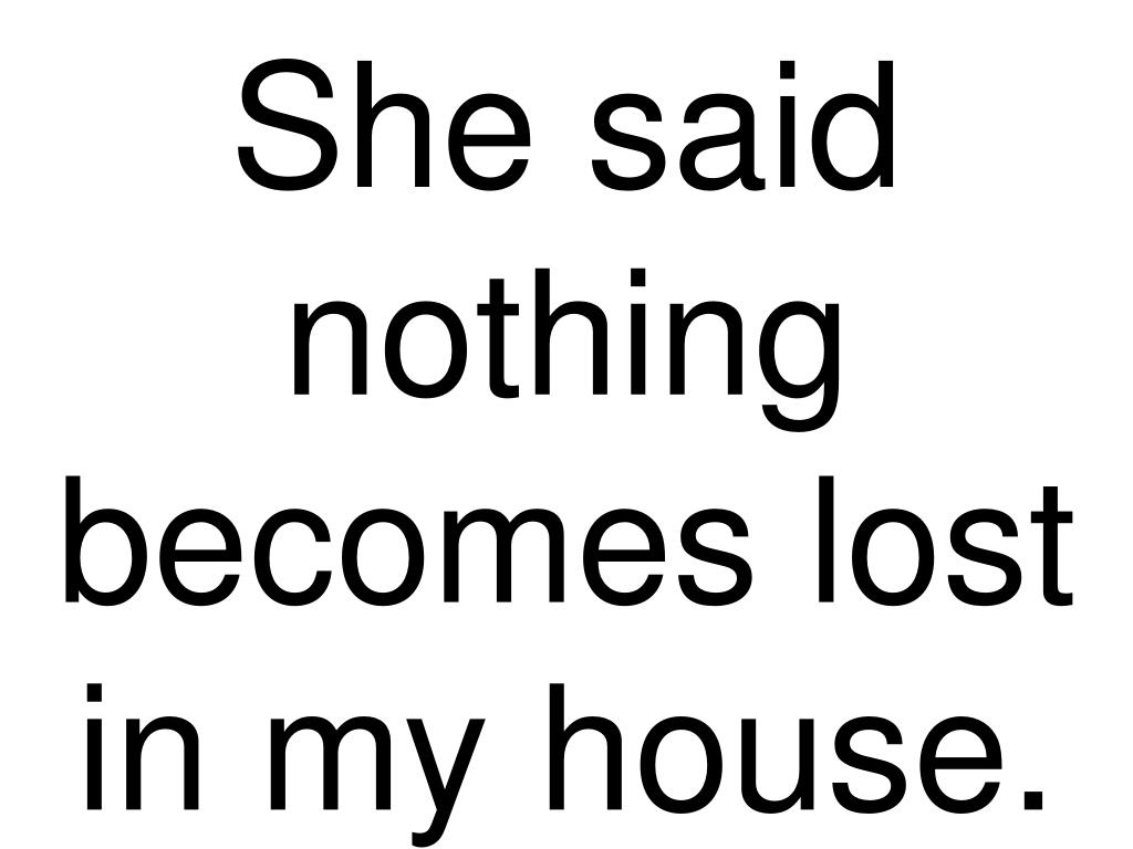 She said nothing becomes lost in my house.