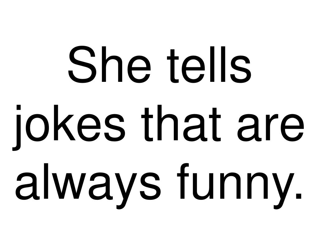 She tells jokes that are always funny.
