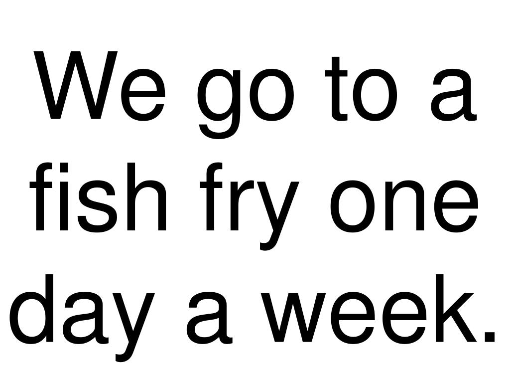 We go to a fish fry one day a week.