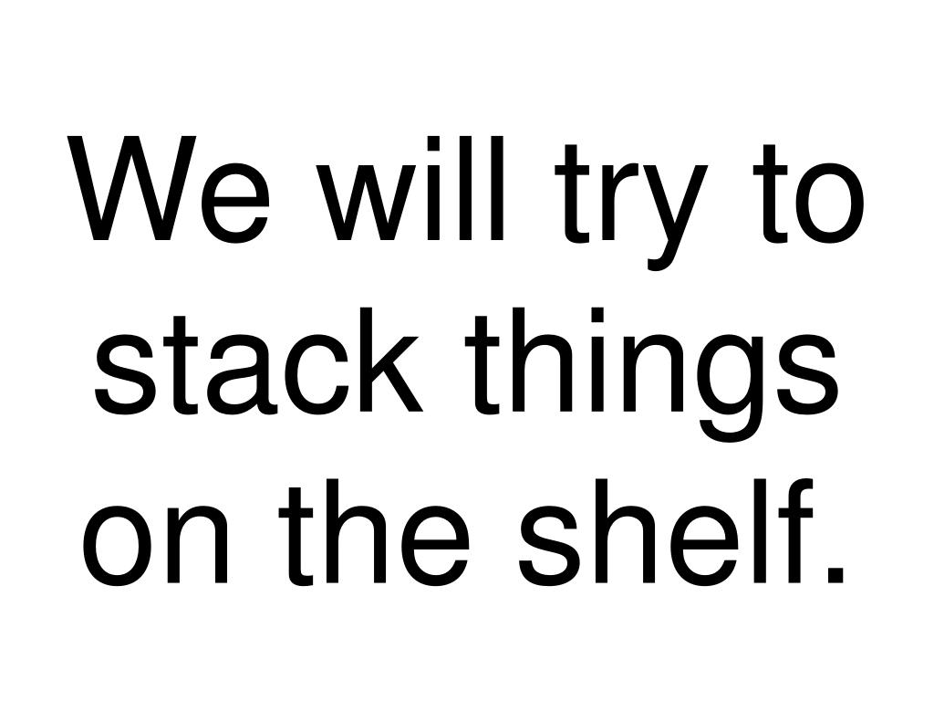 We will try to stack things on the shelf.