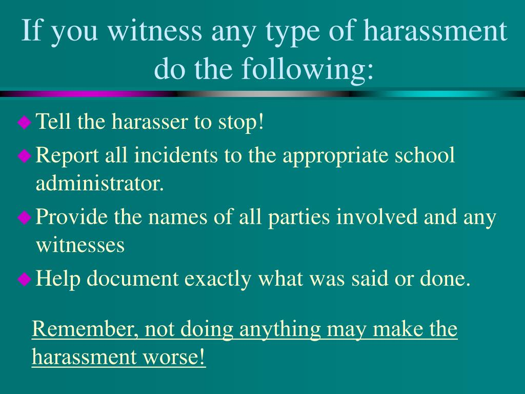If you witness any type of harassment do the following: