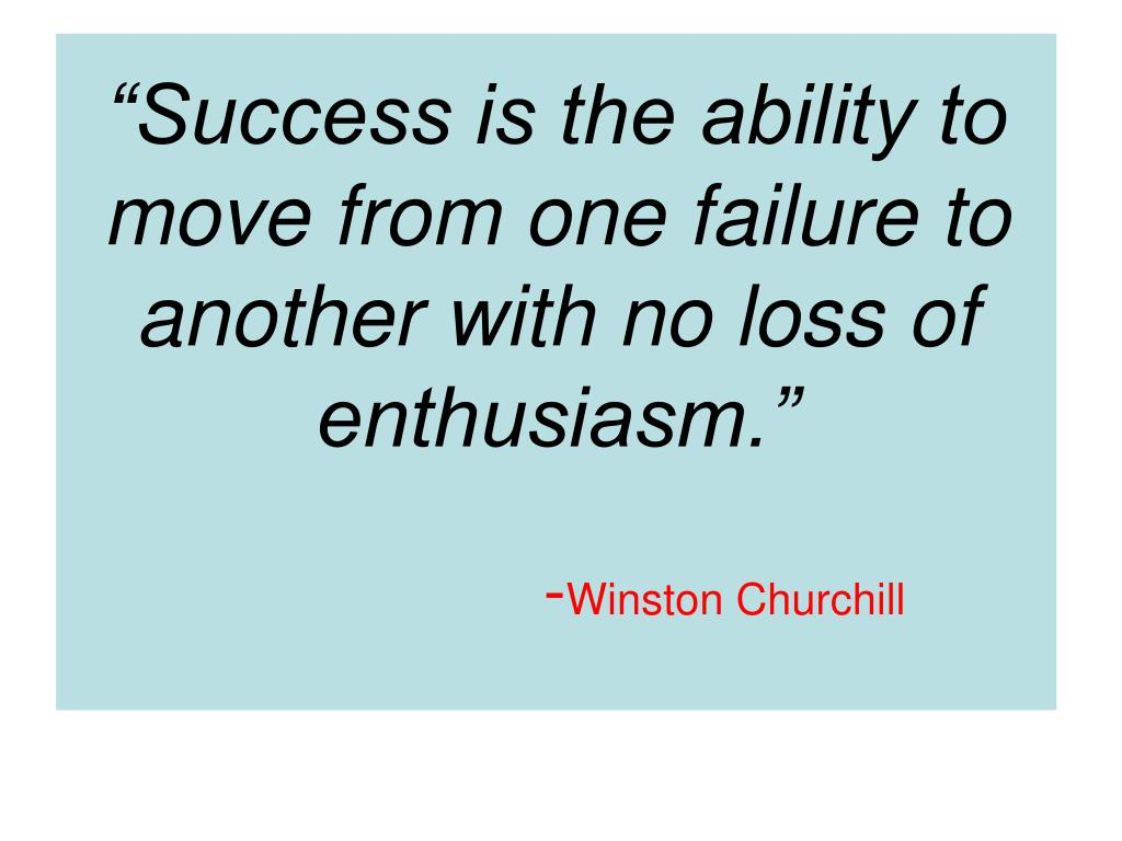 """""""Success is the ability to move from one failure to another with no loss of enthusiasm."""""""