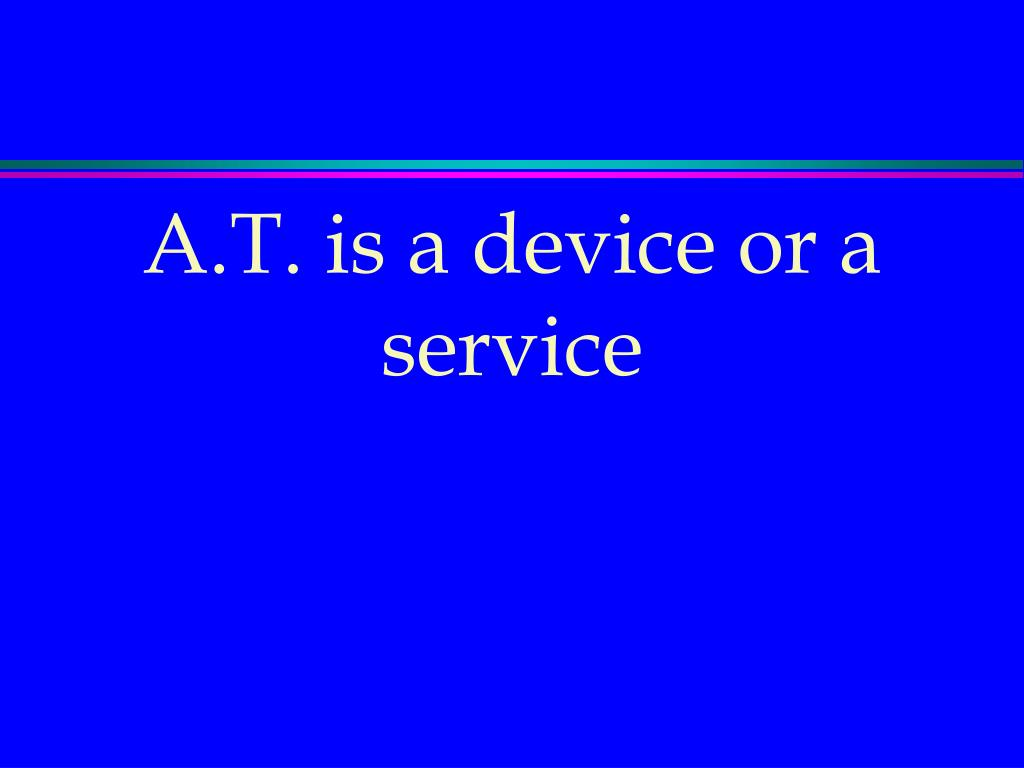 A.T. is a device or a service