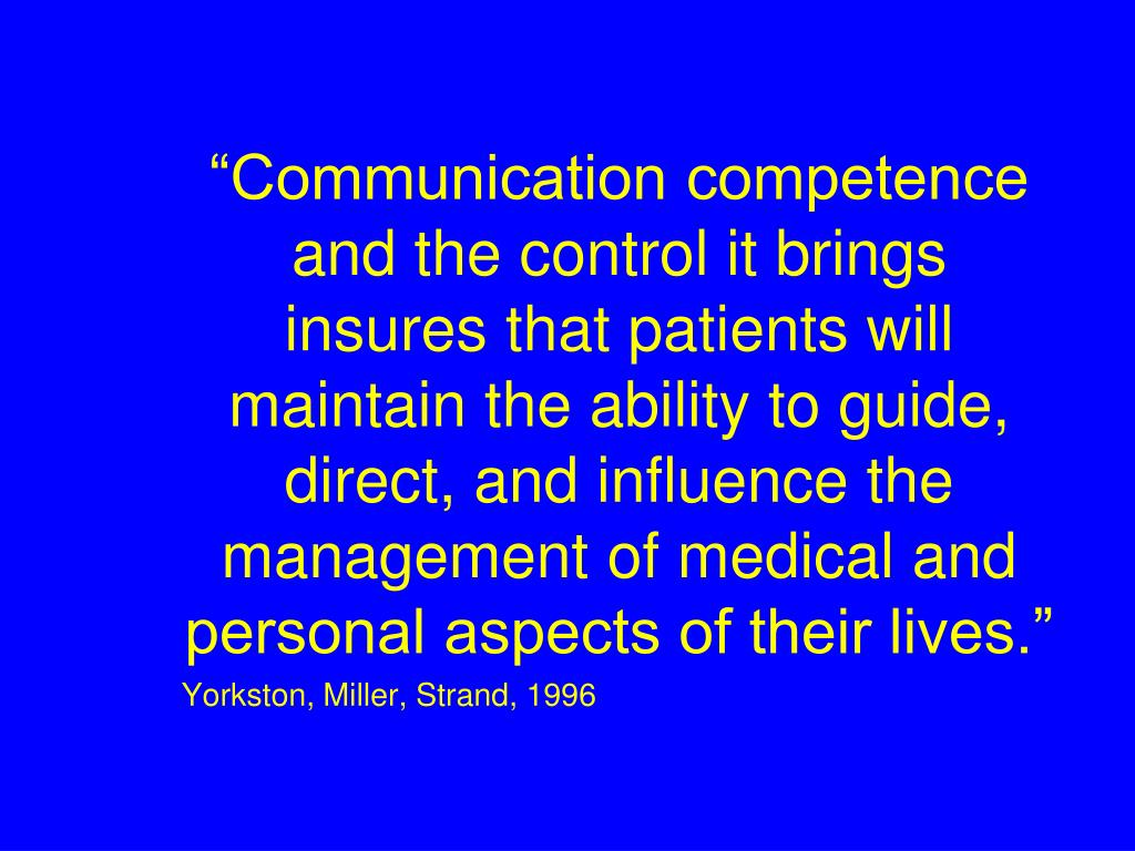 """Communication competence and the control it brings insures that patients will maintain the ability to guide, direct, and influence the management of medical and personal aspects of their lives."""