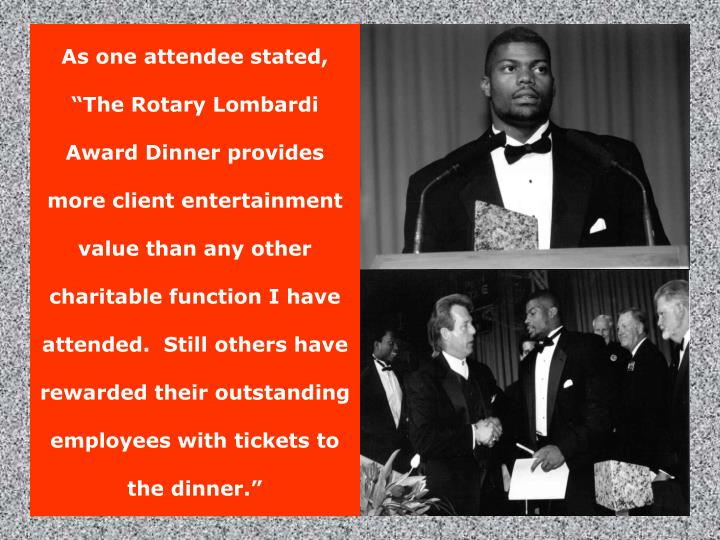 The Lombardi Award Ceremony presents a unique combination of athletics, celebrity, entertainment and inspiration.  In short, it's downright FUN!