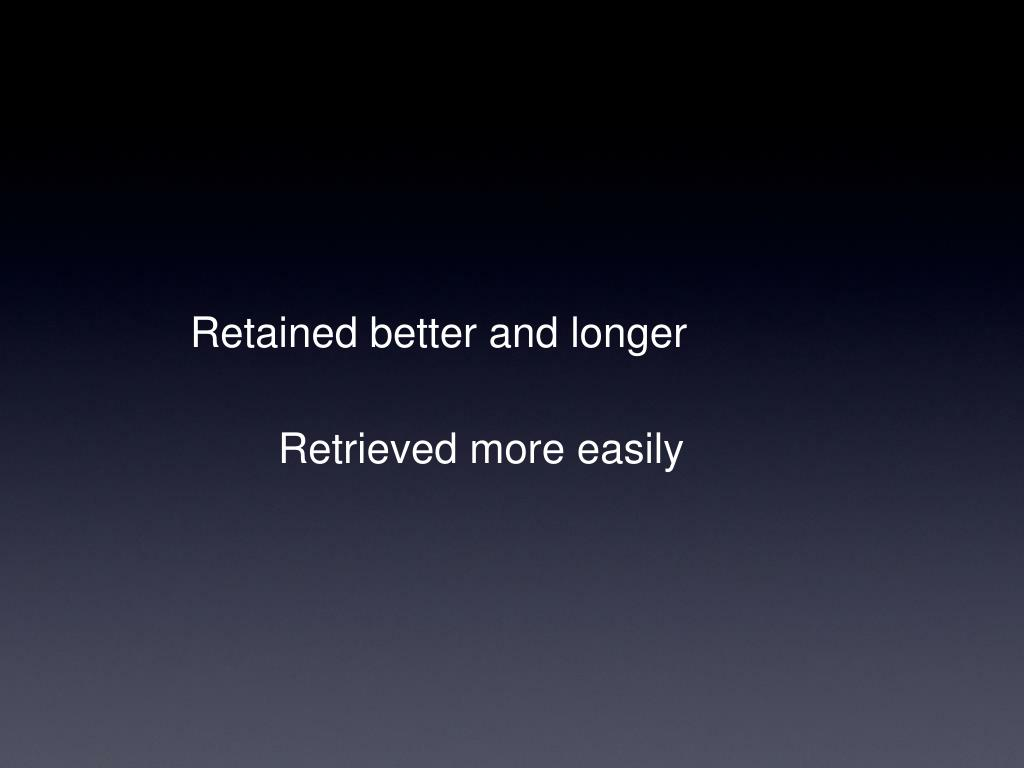 Retained better and longer