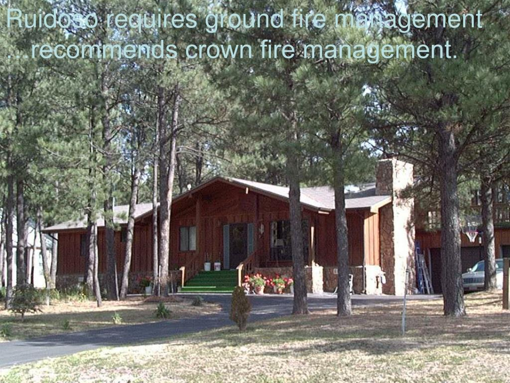 Ruidoso requires ground fire management …recommends crown fire management.