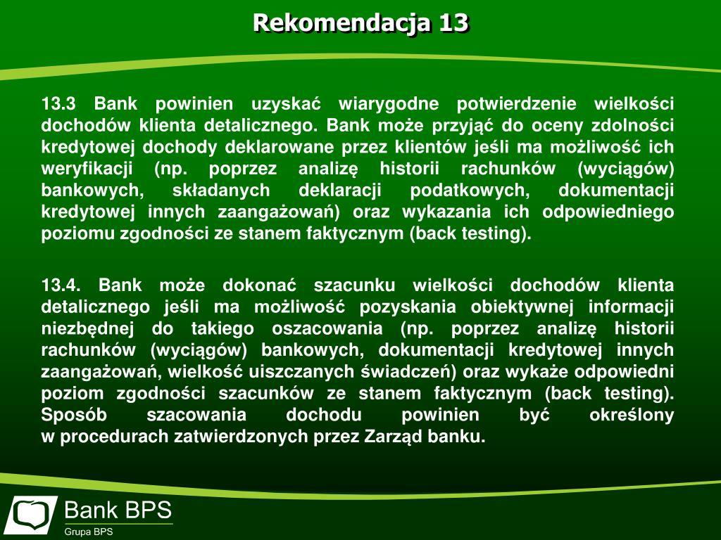 13.3 Bank powinien uzyskać wiarygodne potwierdzenie wielkości dochodów klienta detalicznego. Bank może przyjąć do oceny zdolności kredytowej dochody deklarowane przez klientów jeśli ma możliwość ich weryfikacji (np. poprzez analizę historii rachunków (wyciągów) bankowych, składanych deklaracji podatkowych, dokumentacji kredytowej innych zaangażowań) oraz wykazania ich odpowiedniego poziomu zgodności ze stanem faktycznym (back