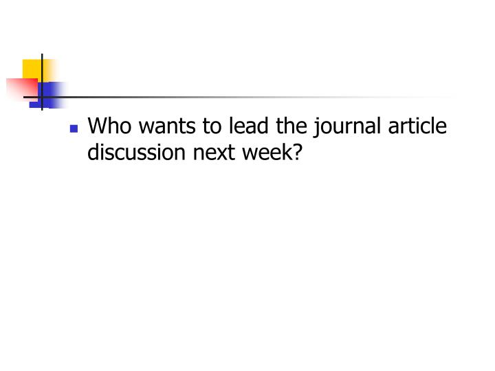 Who wants to lead the journal article discussion next week?