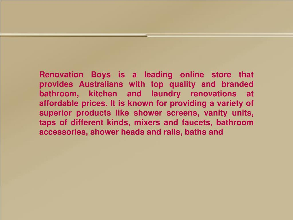 Renovation Boys is a leading online store that provides Australians with top quality and branded bathroom, kitchen and laundry renovations at affordable prices. It is known for providing a variety of superior products like shower screens, vanity units, taps of different kinds, mixers and faucets, bathroom accessories, shower heads and rails, baths and