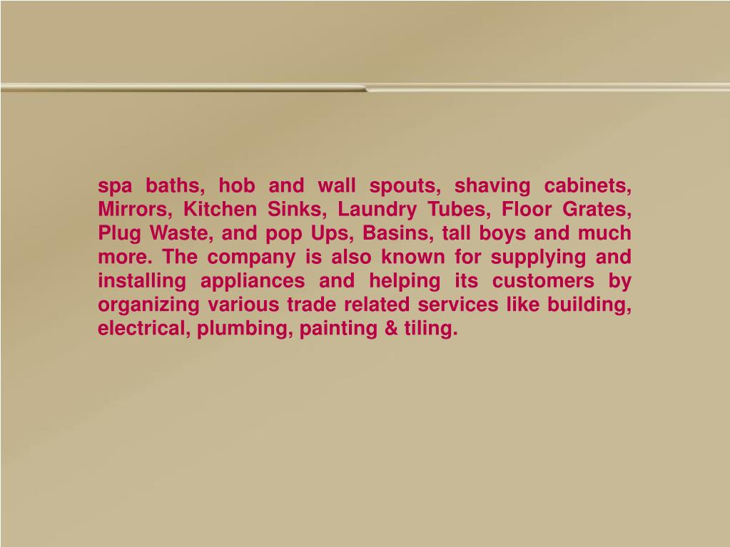 spa baths, hob and wall spouts, shaving cabinets, Mirrors, Kitchen Sinks, Laundry Tubes, Floor Grates, Plug Waste, and pop Ups, Basins, tall boys and much more. The company is also known for supplying and installing appliances and helping its customers by organizing various trade related services like building, electrical, plumbing, painting & tiling.