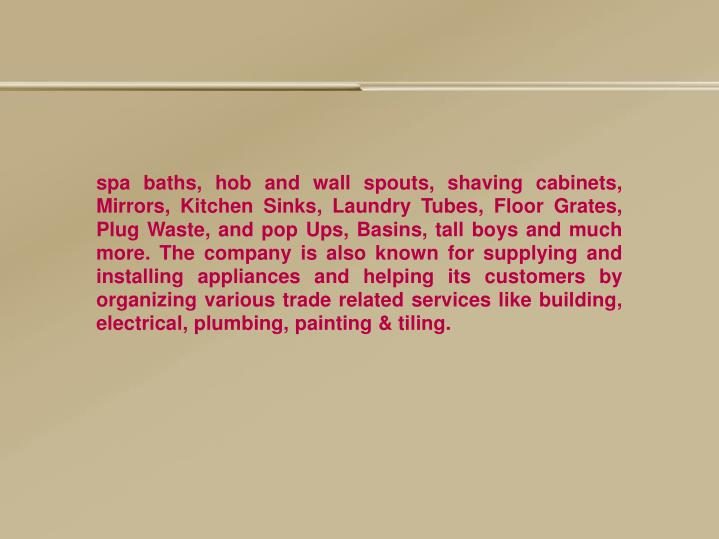 Spa baths, hob and wall spouts, shaving cabinets, Mirrors, Kitchen Sinks, Laundry Tubes, Floor Grate...