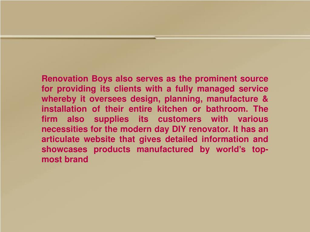 Renovation Boys also serves as the prominent source for providing its clients with a fully managed service whereby it oversees design, planning, manufacture & installation of their entire kitchen or bathroom. The firm also supplies its customers with various necessities for the modern day DIY renovator. It has an articulate website that gives detailed information and showcases products manufactured by world's top-most brand