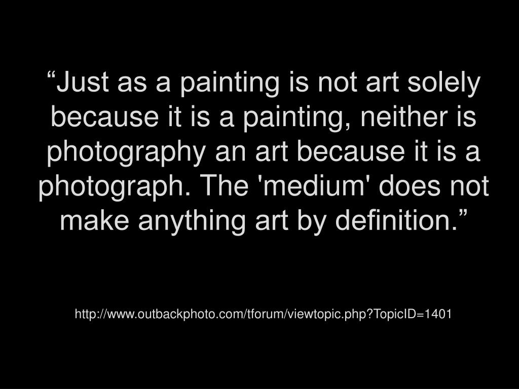 """Just as a painting is not art solely because it is a painting, neither is photography an art because it is a photograph. The 'medium' does not make anything art by definition."""