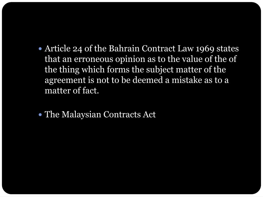 Article 24 of the Bahrain Contract Law 1969 states that an erroneous opinion as to the value of the of the thing which forms the subject matter of the agreement is not to be deemed a mistake as to a matter of fact.