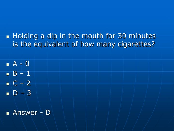 Holding a dip in the mouth for 30 minutes is the equivalent of how many cigarettes?