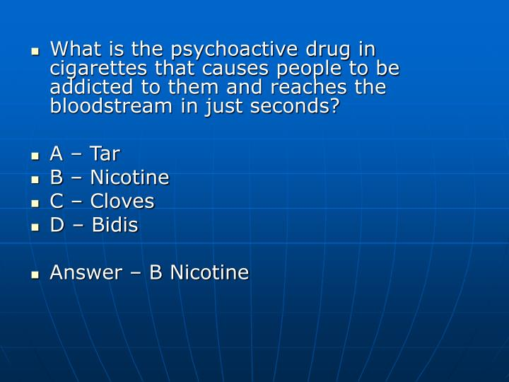 What is the psychoactive drug in cigarettes that causes people to be addicted to them and reaches th...