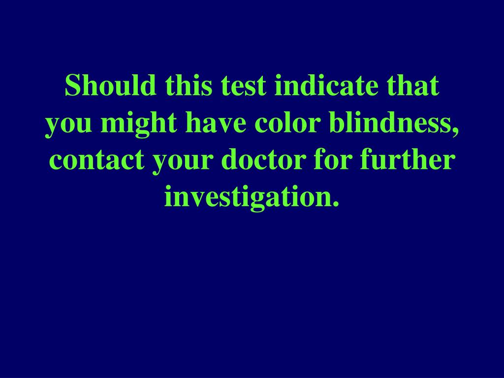 Should this test indicate that you might have color blindness, contact your doctor for further investigation.