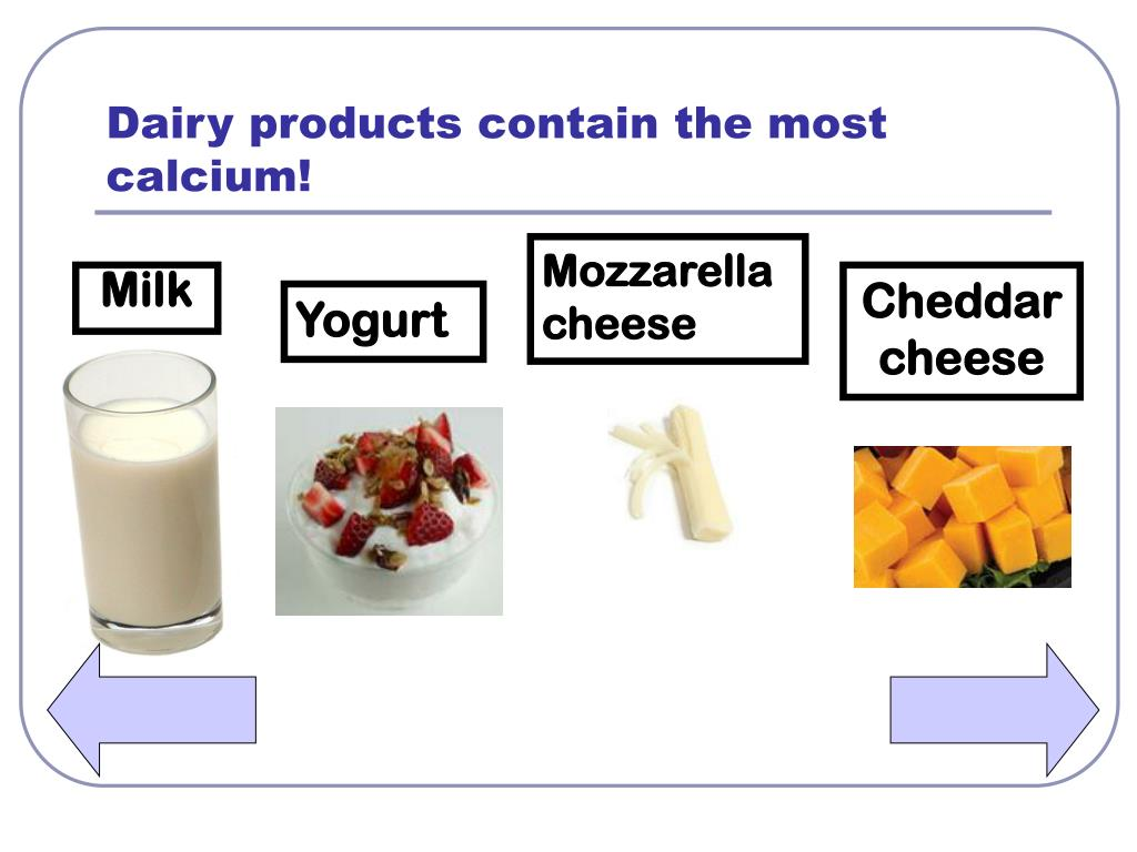 Dairy products contain the most calcium!