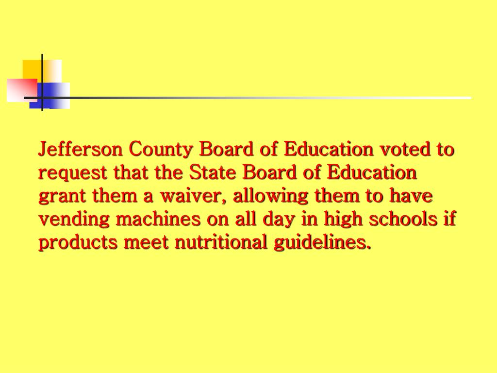 Jefferson County Board of Education voted to request that the State Board of Education grant them a waiver, allowing them to have vending machines on all day in high schools if products meet nutritional guidelines.