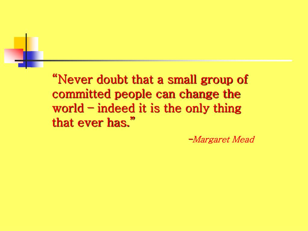 """Never doubt that a small group of committed people can change the world – indeed it is the only thing that ever has."""