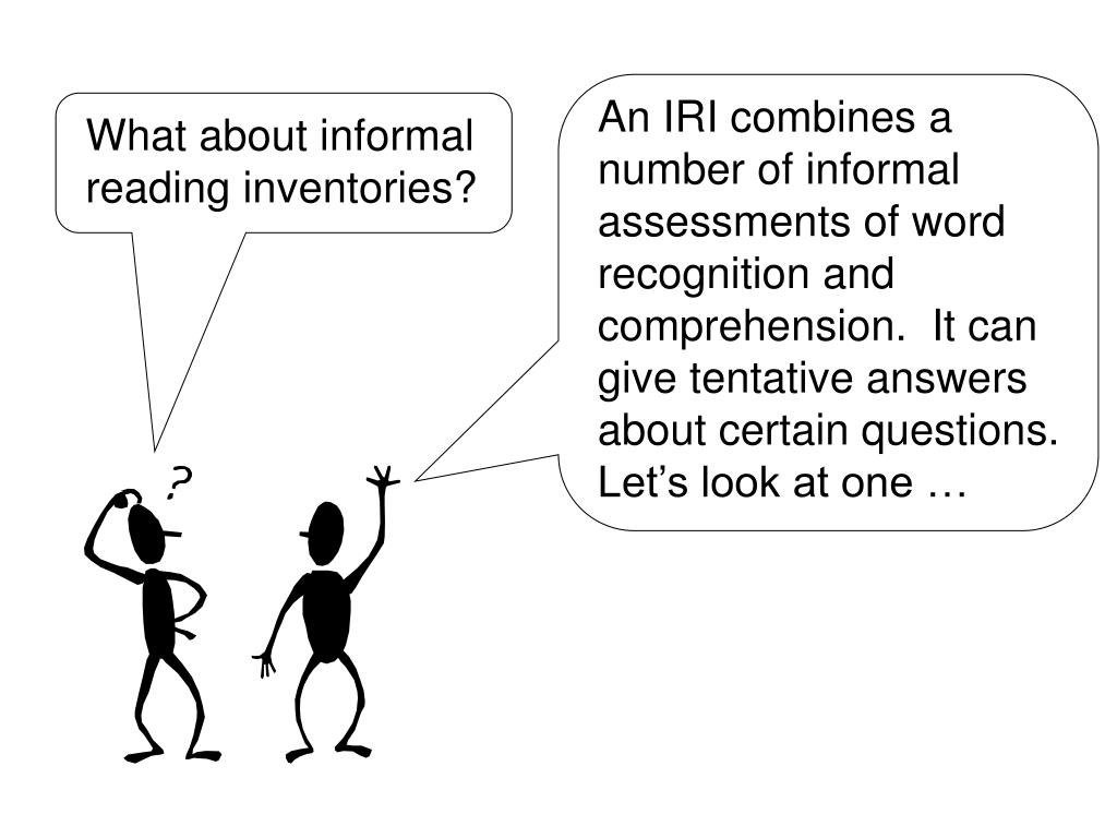 An IRI combines a number of informal assessments of word recognition and comprehension.  It can give tentative answers about certain questions.  Let's look at one …