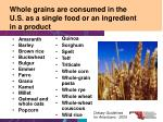 whole grains are consumed in the u s as a single food or an ingredient in a product