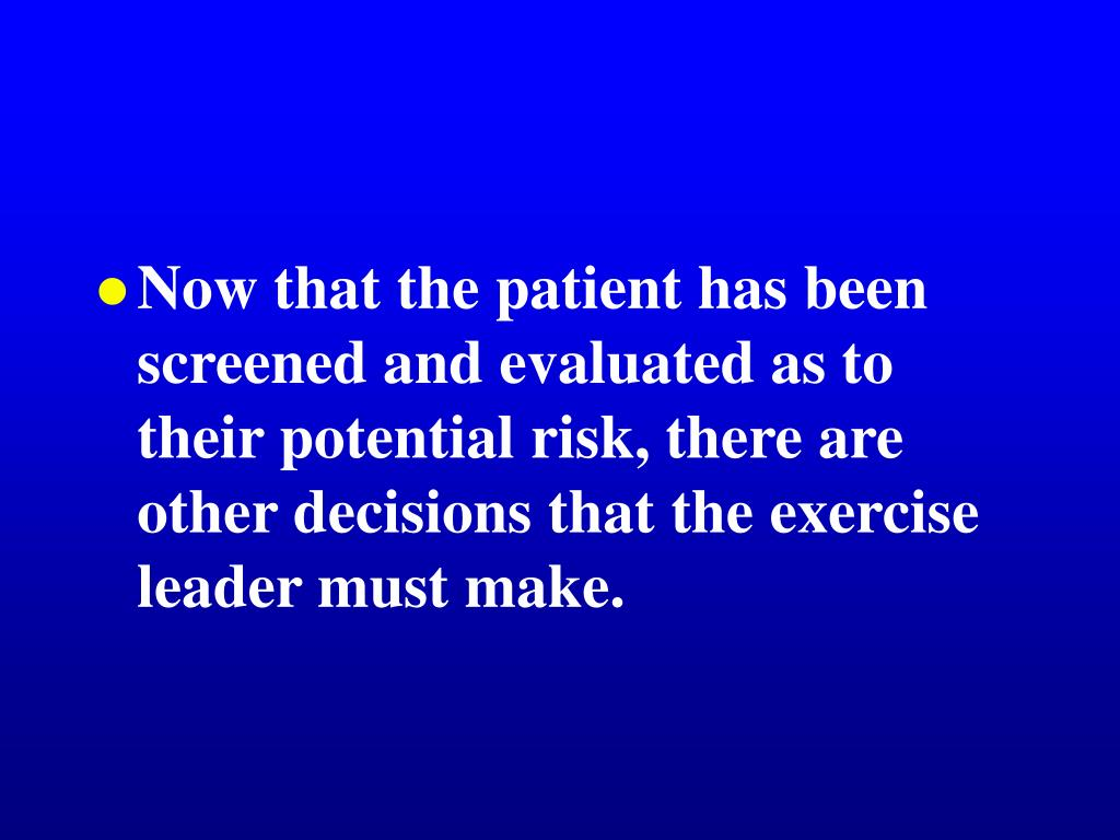 Now that the patient has been  screened and evaluated as to their potential risk, there are other decisions that the exercise leader must make.