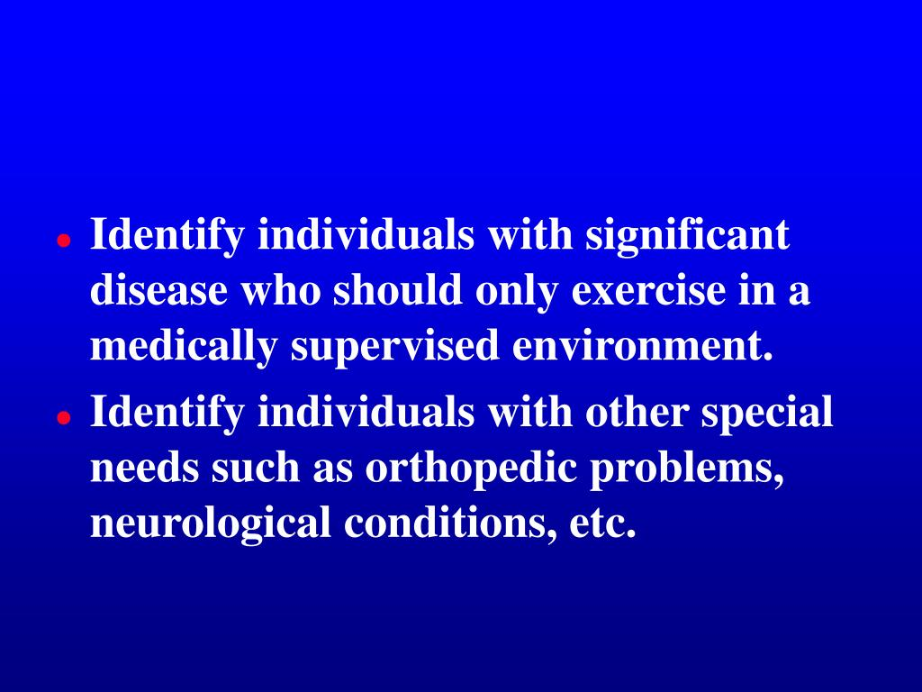 Identify individuals with significant disease who should only exercise in a medically supervised environment.