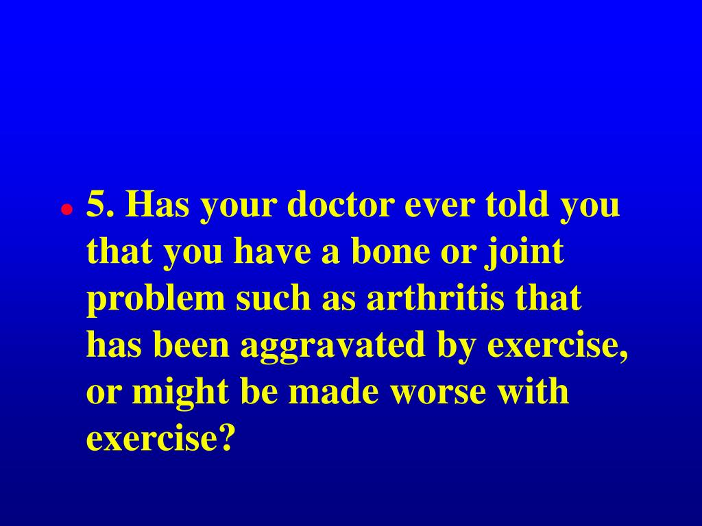 5. Has your doctor ever told you that you have a bone or joint problem such as arthritis that has been aggravated by exercise, or might be made worse with exercise?