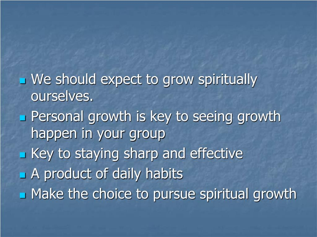 We should expect to grow spiritually ourselves.