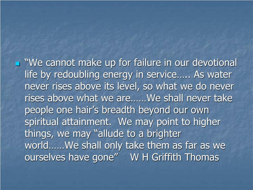 """We cannot make up for failure in our devotional life by redoubling energy in service….. As water never rises above its level, so what we do never rises above what we are……We shall never take people one hair's breadth beyond our own spiritual attainment.  We may point to higher things, we may ""allude to a brighter world……We shall only take them as far as we ourselves have gone""    W H Griffith Thomas"