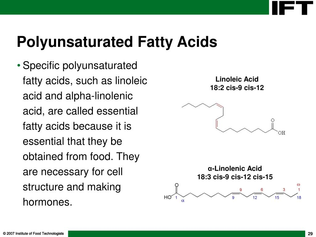 Specific polyunsaturated fatty acids, such as linoleic acid and alpha-linolenic acid, are called essential fatty acids because it is essential that they be obtained from food. They are necessary for cell structure and making hormones.