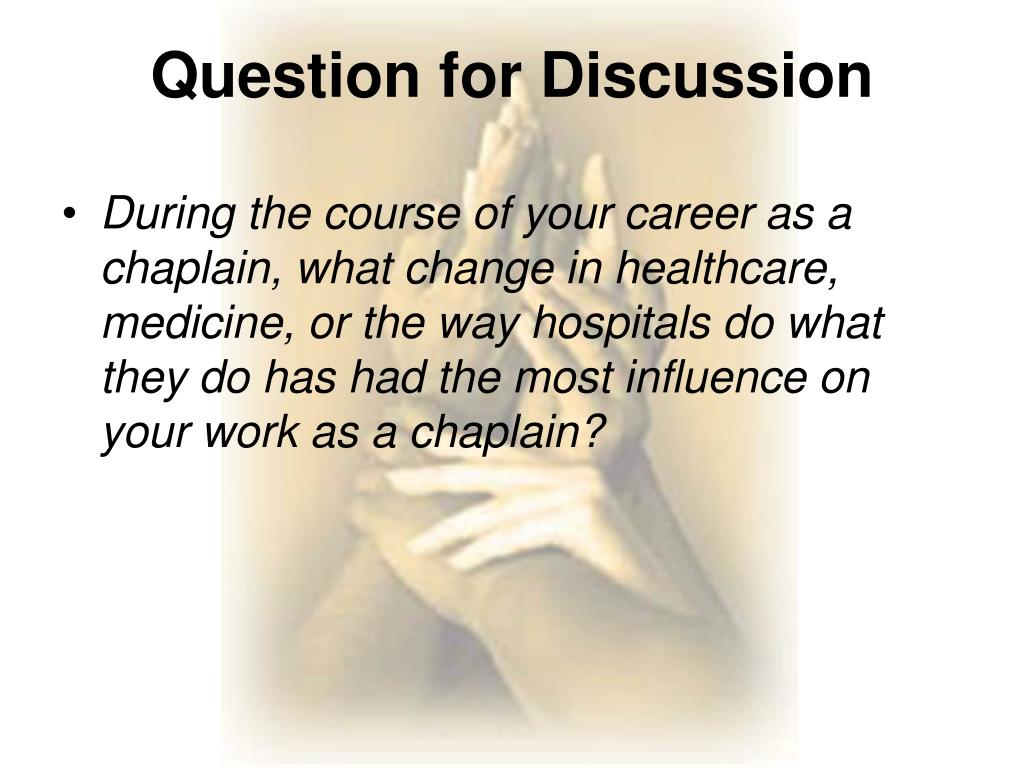 During the course of your career as a chaplain, what change in healthcare, medicine, or the way hospitals do what they do has had the most influence on your work as a chaplain?