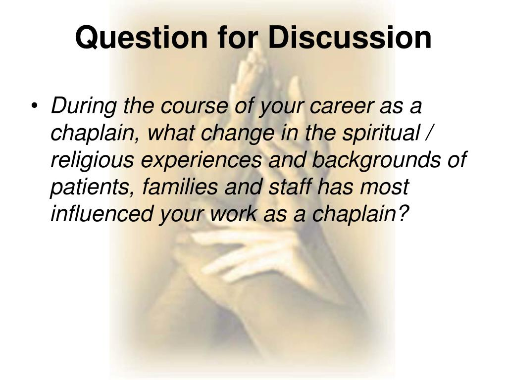 During the course of your career as a chaplain, what change in the spiritual / religious experiences and backgrounds of patients, families and staff has most influenced your work as a chaplain?