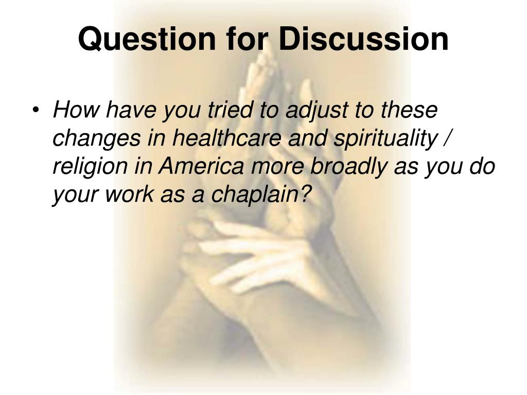 How have you tried to adjust to these changes in healthcare and spirituality / religion in America more broadly as you do your work as a chaplain?