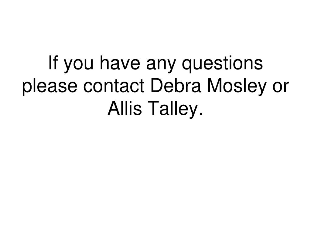 If you have any questions please contact Debra Mosley or Allis Talley.