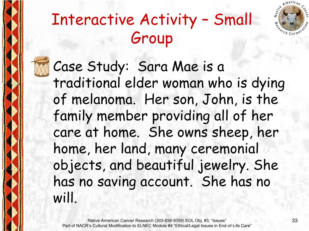 Case Study:  Sara Mae is a traditional elder woman who is dying of melanoma.  Her son, John, is the family member providing all of her care at home.  She owns sheep, her home, her land, many ceremonial objects, and beautiful jewelry. She has no saving account.  She has no will.