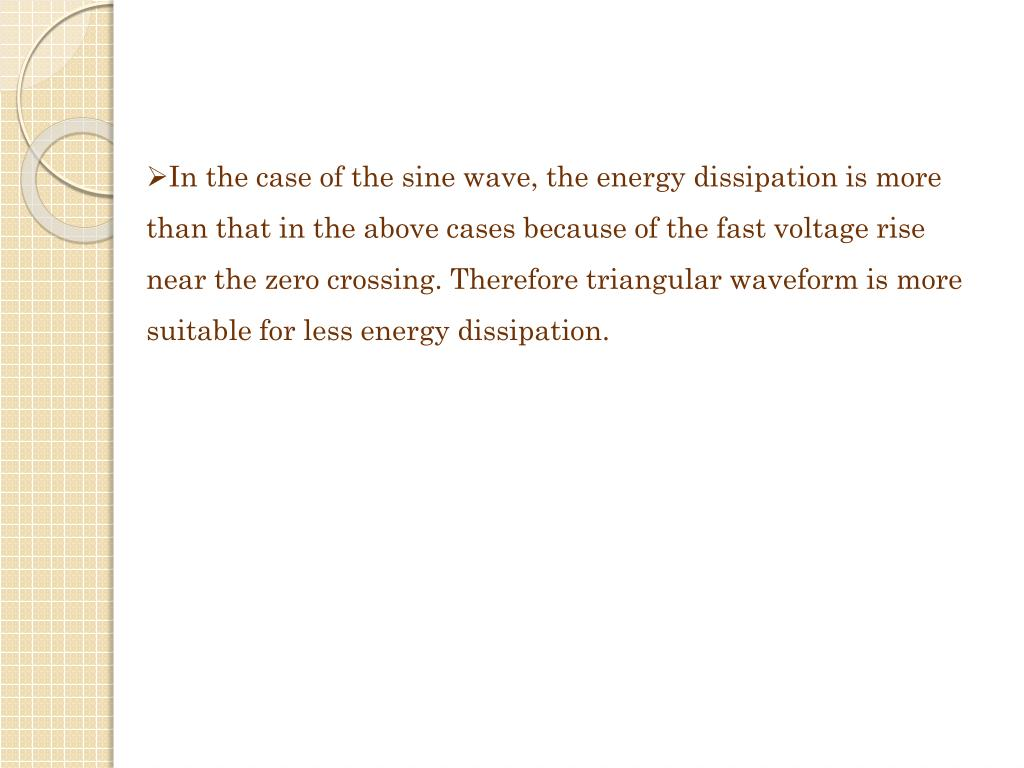In the case of the sine wave, the energy dissipation is more than that in the above cases because of the fast voltage rise near the zero crossing. Therefore triangular waveform is more suitable for less energy dissipation.