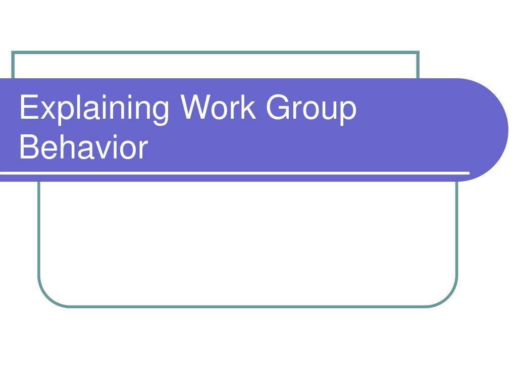Explaining Work Group Behavior