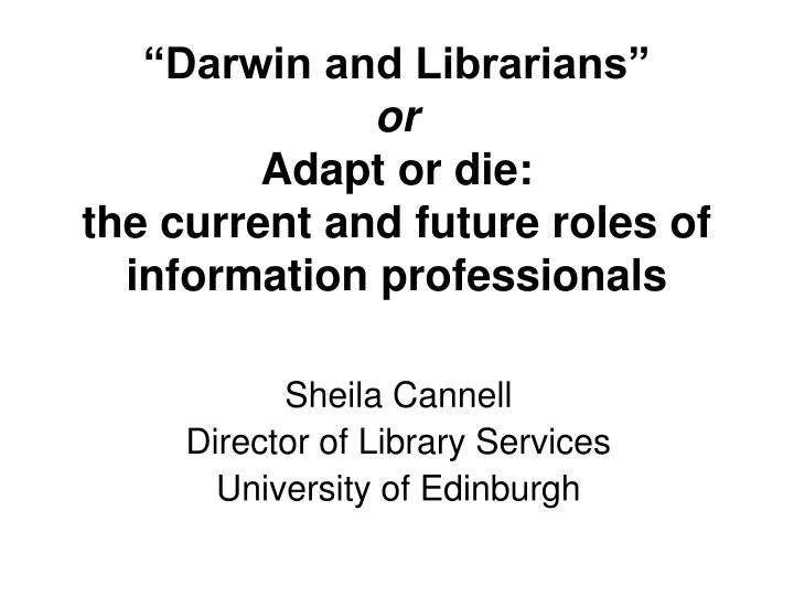 Darwin and librarians or adapt or die the current and future roles of information professionals
