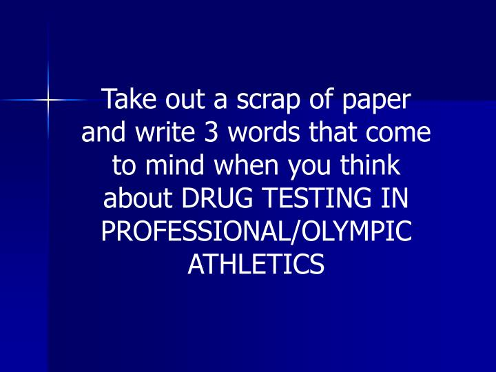Take out a scrap of paper and write 3 words that come to mind when you think about DRUG TESTING IN P...