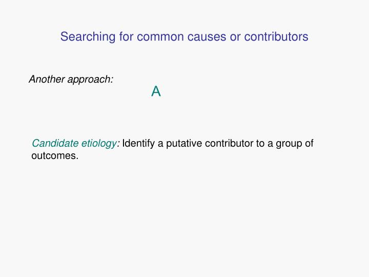 Searching for common causes or contributors