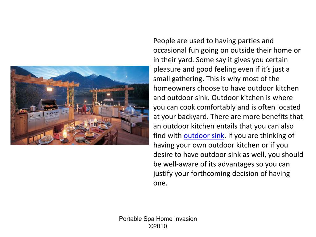 People are used to having parties and occasional fun going on outside their home or in their yard. Some say it gives you certain pleasure and good feeling even if it's just a small gathering. This is why most of the homeowners choose to have outdoor kitchen and outdoor sink. Outdoor kitchen is where you can cook comfortably and is often located at your backyard. There are more benefits that an outdoor kitchen entails that you can also find with
