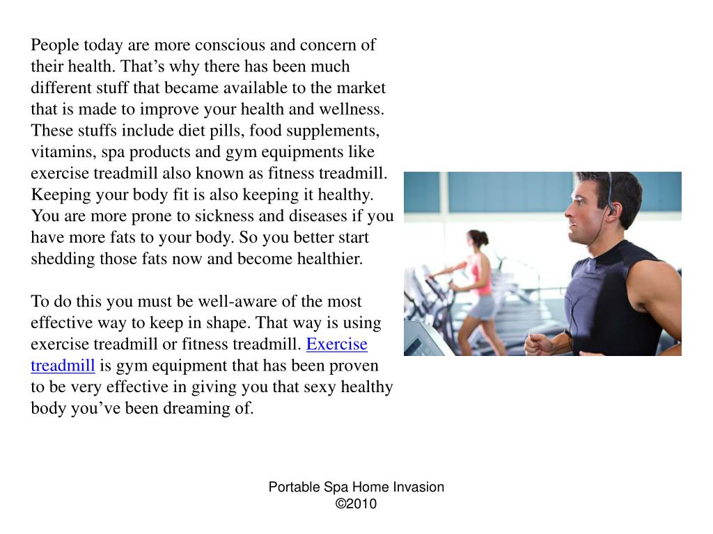 People today are more conscious and concern of their health. That's why there has been much different stuff that became available to the market that is made to improve your health and wellness. These stuffs include diet pills, food supplements, vitamins, spa products and gym equipments like exercise treadmill also known as fitness treadmill. Keeping your body fit is also keeping it healthy. You are more prone to sickness and diseases if you have more fats to your body. So you better start shedding those fats now and become healthier.