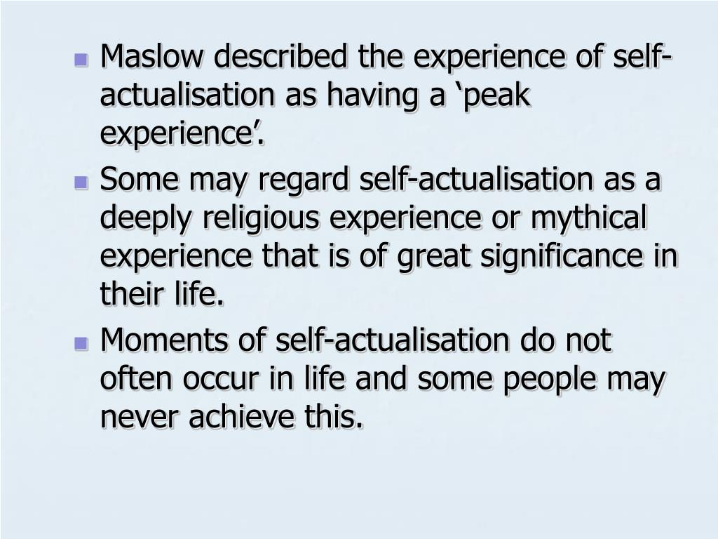 Maslow described the experience of self-actualisation as having a 'peak experience'.