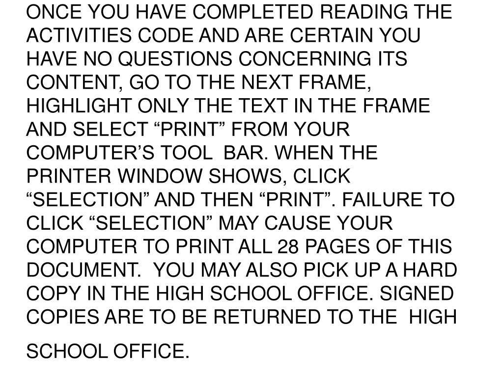 "ONCE YOU HAVE COMPLETED READING THE ACTIVITIES CODE AND ARE CERTAIN YOU HAVE NO QUESTIONS CONCERNING ITS CONTENT, GO TO THE NEXT FRAME, HIGHLIGHT ONLY THE TEXT IN THE FRAME AND SELECT ""PRINT"" FROM YOUR COMPUTER'S TOOL  BAR. WHEN THE PRINTER WINDOW SHOWS, CLICK ""SELECTION"" AND THEN ""PRINT"". FAILURE TO CLICK ""SELECTION"" MAY CAUSE YOUR COMPUTER TO PRINT ALL 28 PAGES OF THIS DOCUMENT.  YOU MAY ALSO PICK UP A HARD COPY IN THE HIGH SCHOOL OFFICE. SIGNED COPIES ARE TO BE RETURNED TO THE  HIGH SCHOOL OFFICE."