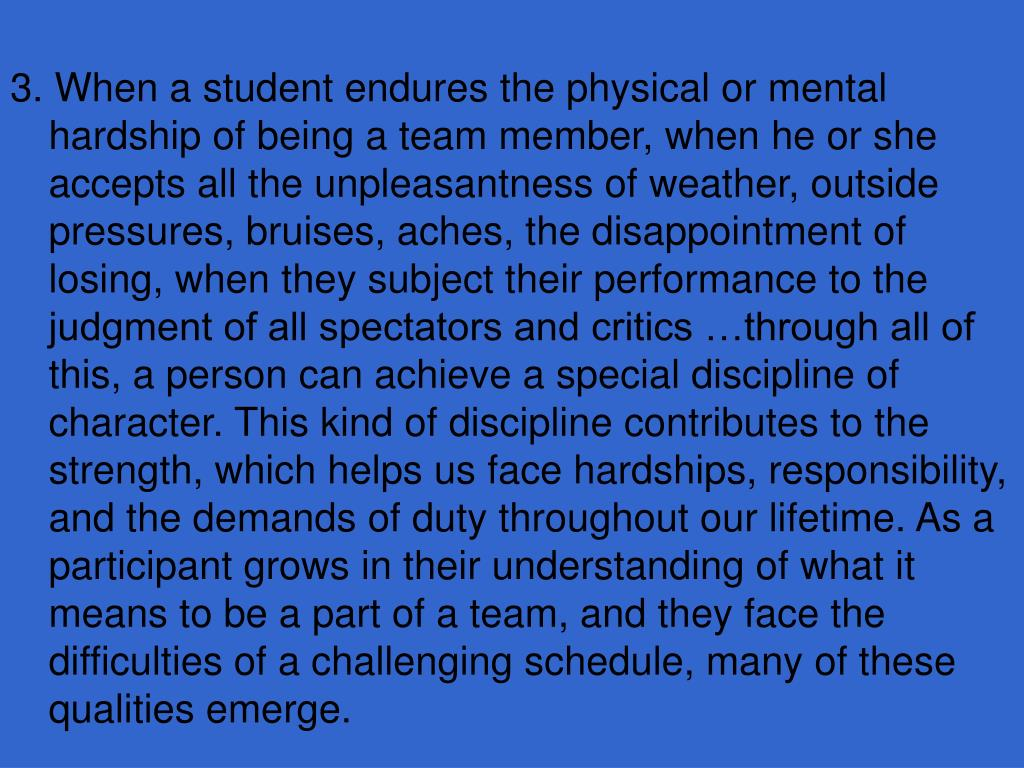 3. When a student endures the physical or mental hardship of being a team member, when he or she accepts all the unpleasantness of weather, outside pressures, bruises, aches, the disappointment of losing, when they subject their performance to the judgment of all spectators and critics …through all of this, a person can achieve a special discipline of character. This kind of discipline contributes to the strength, which helps us face hardships, responsibility, and the demands of duty throughout our lifetime. As a participant grows in their understanding of what it means to be a part of a team, and they face the difficulties of a challenging schedule, many of these qualities emerge.